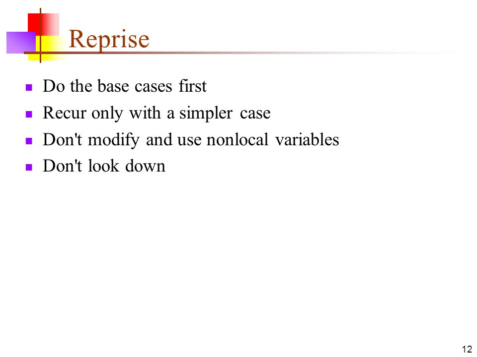 12 Reprise Do the base cases first Recur only with a simpler case Don t modify and use nonlocal variables Don t look down