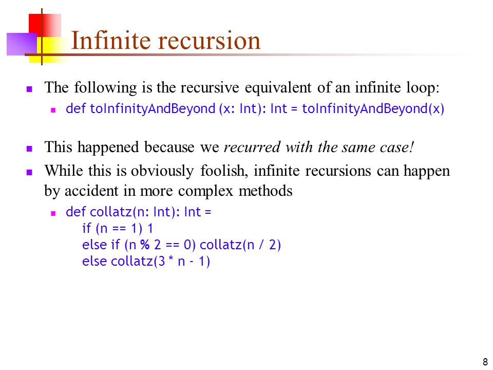 8 Infinite recursion The following is the recursive equivalent of an infinite loop: def toInfinityAndBeyond (x: Int): Int = toInfinityAndBeyond(x) This happened because we recurred with the same case.