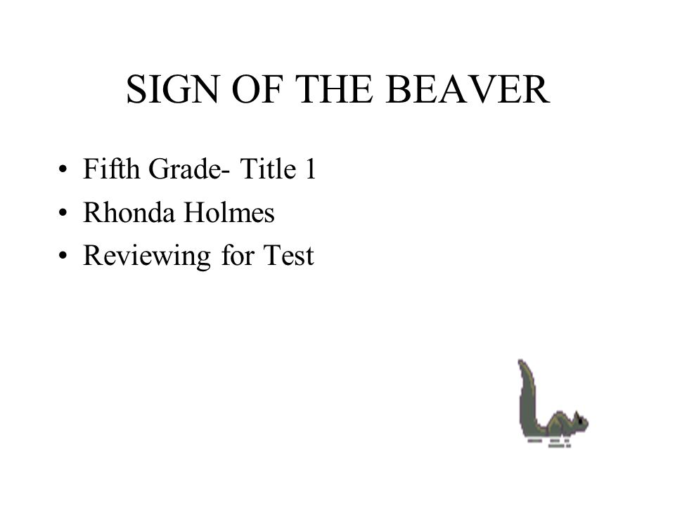 SIGN OF THE BEAVER Fifth Grade- Title 1 Rhonda Holmes Reviewing for Test