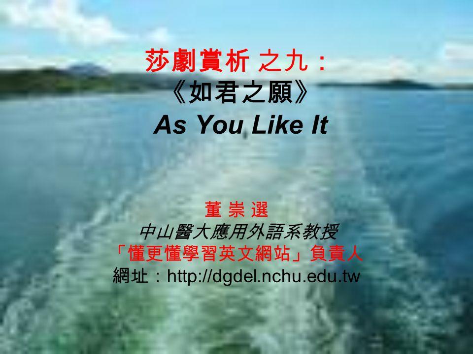 莎劇賞析 之九: 《如君之願》 As You Like It 董 崇 選 中山醫大應用外語系教授 「懂更懂學習英文網站」負責人 網址: http://dgdel.nchu.edu.tw