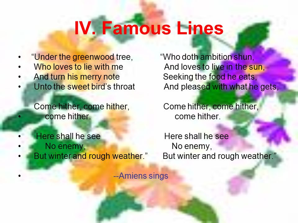 """IV. Famous Lines """"Under the greenwood tree, """"Who doth ambition shun, Who loves to lie with me And loves to live in the sun, And turn his merry note Se"""
