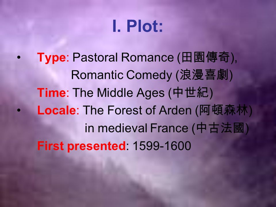 I. Plot: Type: Pastoral Romance ( 田園傳奇 ), Romantic Comedy ( 浪漫喜劇 ) Time: The Middle Ages ( 中世紀 ) Locale: The Forest of Arden ( 阿頓森林 ) in medieval Fran