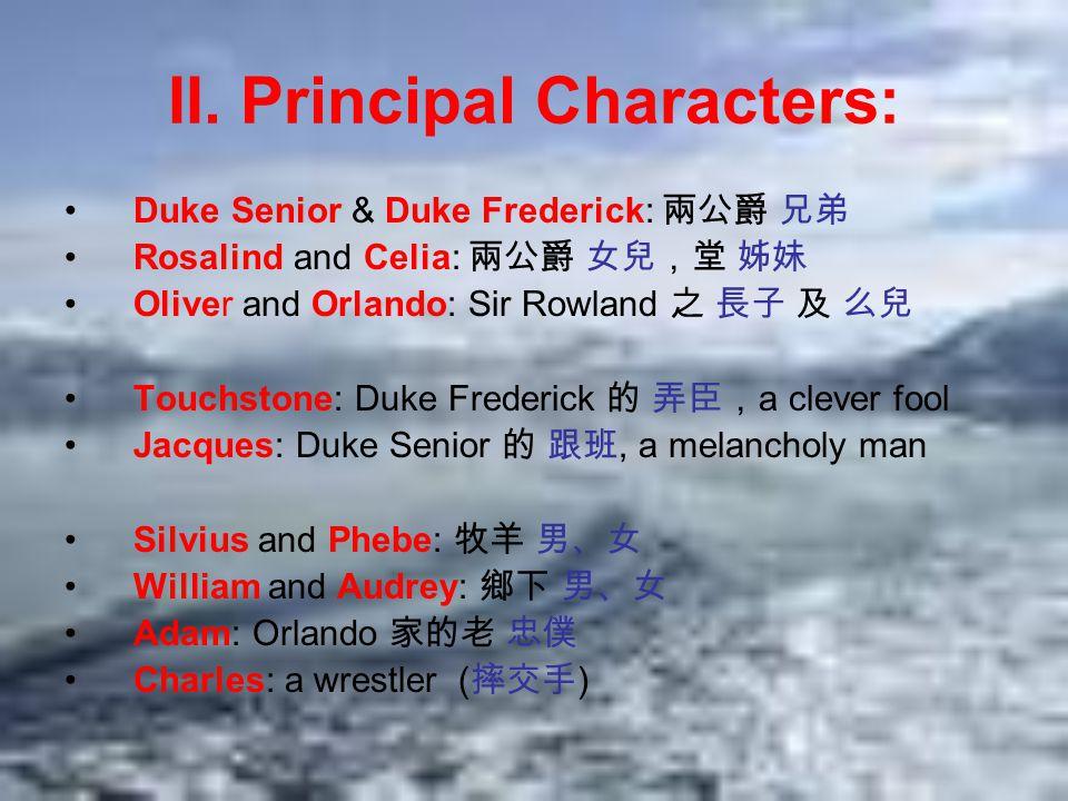 II. Principal Characters: Duke Senior & Duke Frederick: 兩公爵 兄弟 Rosalind and Celia: 兩公爵 女兒,堂 姊妹 Oliver and Orlando: Sir Rowland 之 長子 及 么兒 Touchstone: D