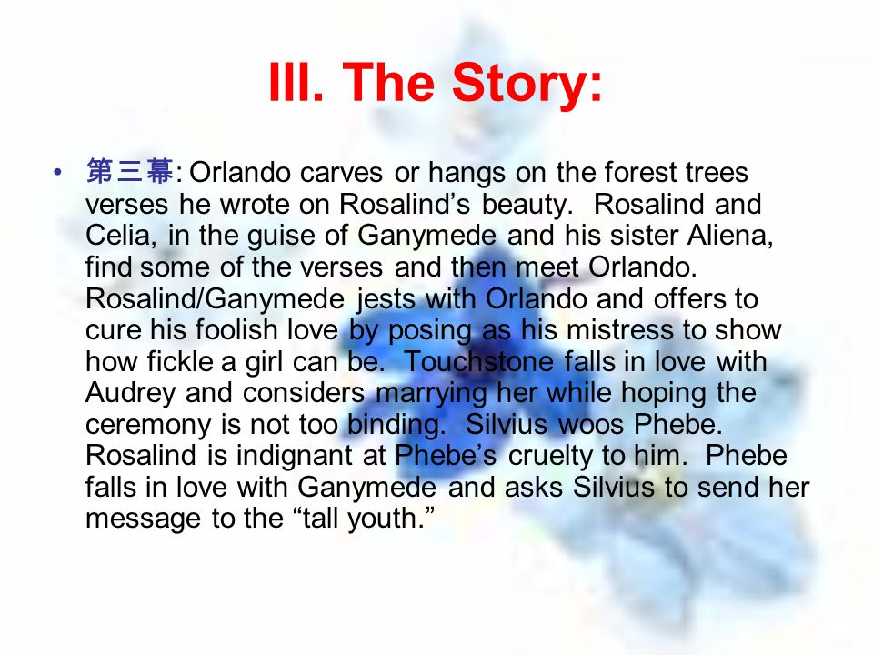 III. The Story: 第三幕 : Orlando carves or hangs on the forest trees verses he wrote on Rosalind's beauty. Rosalind and Celia, in the guise of Ganymede a
