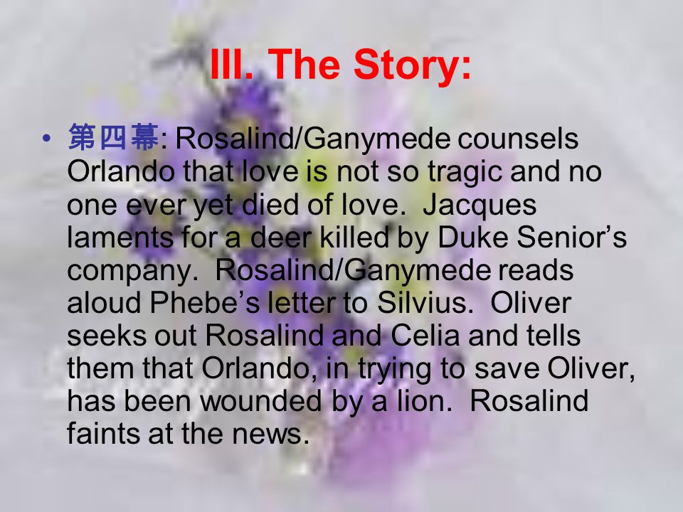 III. The Story: 第四幕 : Rosalind/Ganymede counsels Orlando that love is not so tragic and no one ever yet died of love. Jacques laments for a deer kille