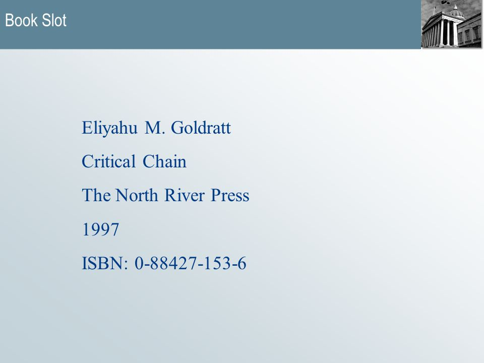 Book Slot Eliyahu M. Goldratt Critical Chain The North River Press 1997 ISBN: 0-88427-153-6