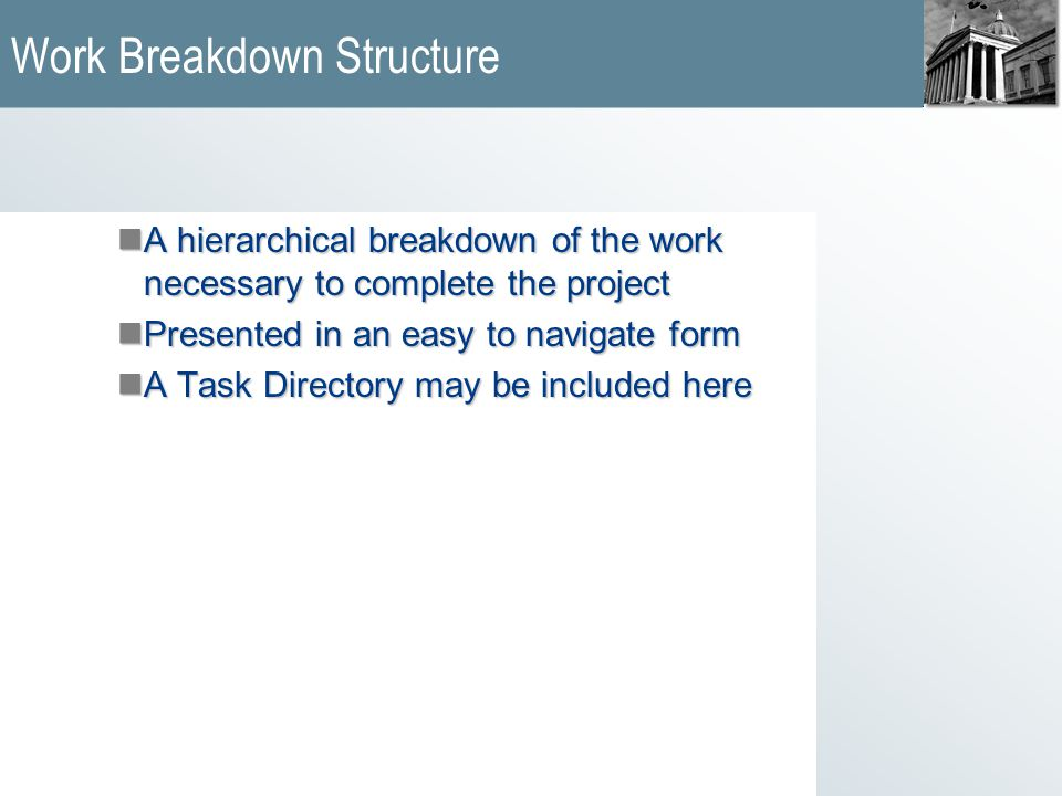 Work Breakdown Structure nA hierarchical breakdown of the work necessary to complete the project nPresented in an easy to navigate form nA Task Directory may be included here