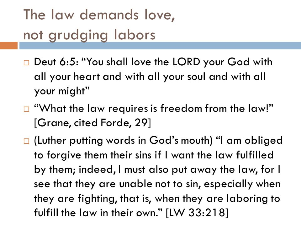 The law demands love, not grudging labors  Deut 6:5: You shall love the LORD your God with all your heart and with all your soul and with all your might  What the law requires is freedom from the law! [Grane, cited Forde, 29]  (Luther putting words in God's mouth) I am obliged to forgive them their sins if I want the law fulfilled by them; indeed, I must also put away the law, for I see that they are unable not to sin, especially when they are fighting, that is, when they are laboring to fulfill the law in their own. [LW 33:218]