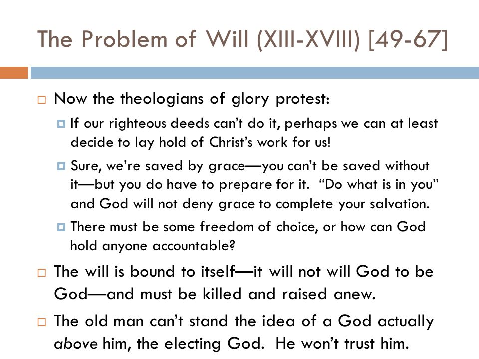 The Problem of Will (XIII-XVIII) [49-67]  Now the theologians of glory protest:  If our righteous deeds can't do it, perhaps we can at least decide to lay hold of Christ's work for us.