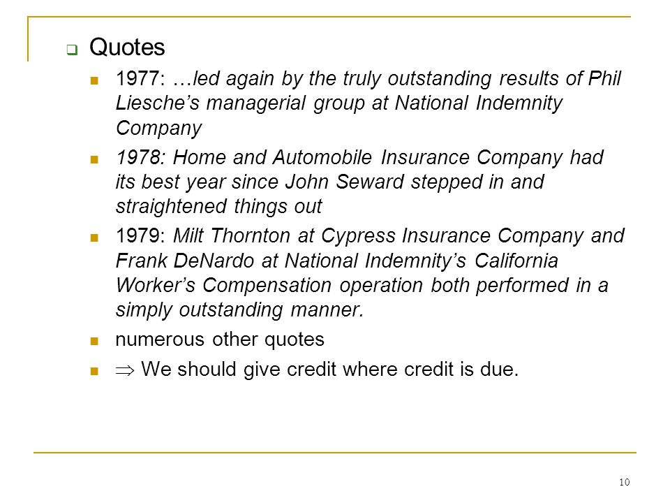 10  Quotes 1977: …led again by the truly outstanding results of Phil Liesche's managerial group at National Indemnity Company 1978: Home and Automobile Insurance Company had its best year since John Seward stepped in and straightened things out 1979: Milt Thornton at Cypress Insurance Company and Frank DeNardo at National Indemnity's California Worker's Compensation operation both performed in a simply outstanding manner.