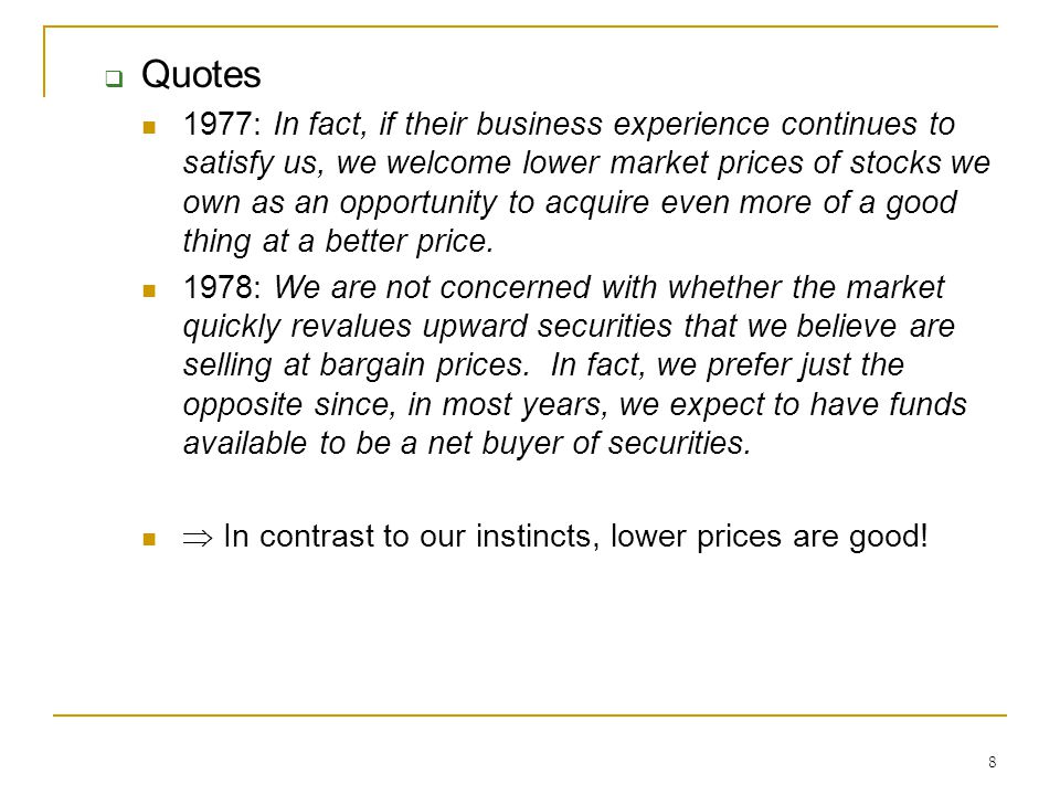 8  Quotes 1977: In fact, if their business experience continues to satisfy us, we welcome lower market prices of stocks we own as an opportunity to acquire even more of a good thing at a better price.