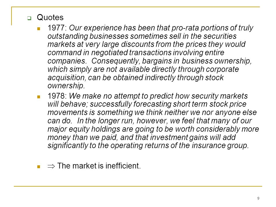 9  Quotes 1977: Our experience has been that pro-rata portions of truly outstanding businesses sometimes sell in the securities markets at very large discounts from the prices they would command in negotiated transactions involving entire companies.