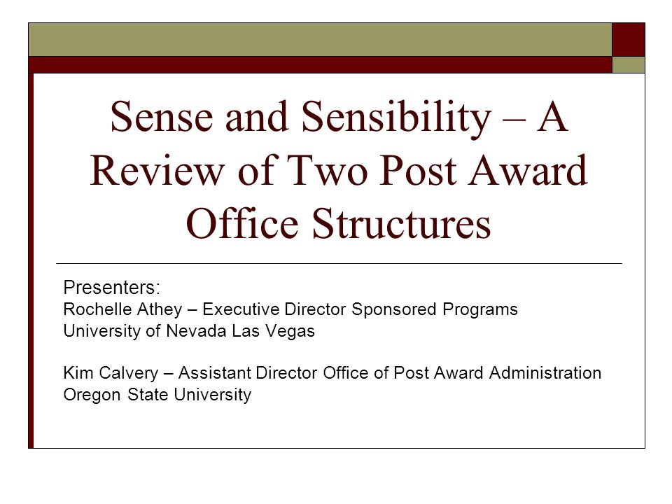 Sense and Sensibility – A Review of Two Post Award Office Structures Presenters: Rochelle Athey – Executive Director Sponsored Programs University of Nevada Las Vegas Kim Calvery – Assistant Director Office of Post Award Administration Oregon State University