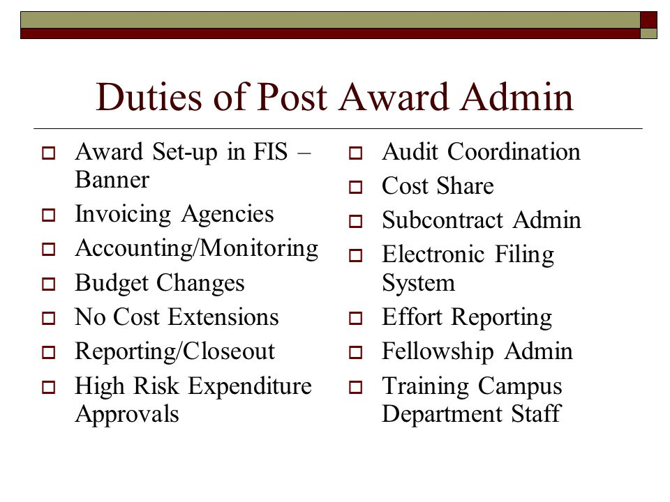 Duties of Post Award Admin  Award Set-up in FIS – Banner  Invoicing Agencies  Accounting/Monitoring  Budget Changes  No Cost Extensions  Reporting/Closeout  High Risk Expenditure Approvals  Audit Coordination  Cost Share  Subcontract Admin  Electronic Filing System  Effort Reporting  Fellowship Admin  Training Campus Department Staff