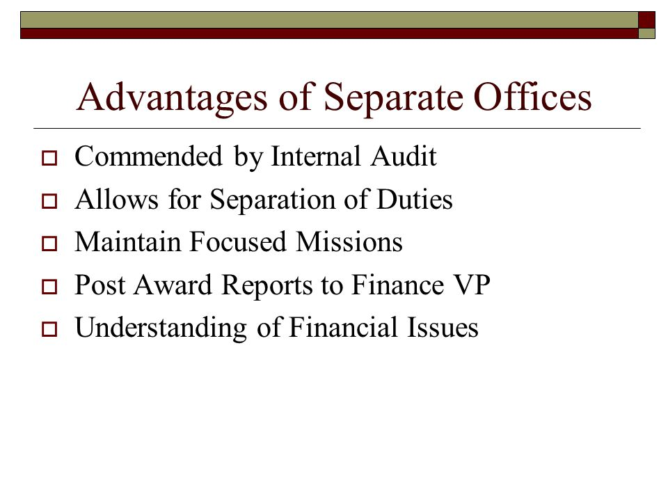 Advantages of Separate Offices  Commended by Internal Audit  Allows for Separation of Duties  Maintain Focused Missions  Post Award Reports to Finance VP  Understanding of Financial Issues