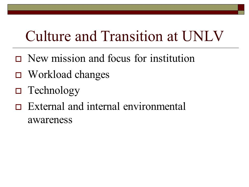 Culture and Transition at UNLV  New mission and focus for institution  Workload changes  Technology  External and internal environmental awareness