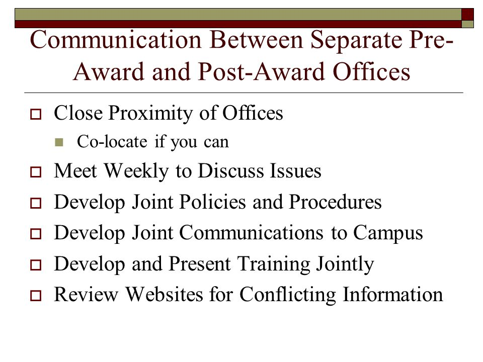 Communication Between Separate Pre- Award and Post-Award Offices  Close Proximity of Offices Co-locate if you can  Meet Weekly to Discuss Issues  Develop Joint Policies and Procedures  Develop Joint Communications to Campus  Develop and Present Training Jointly  Review Websites for Conflicting Information