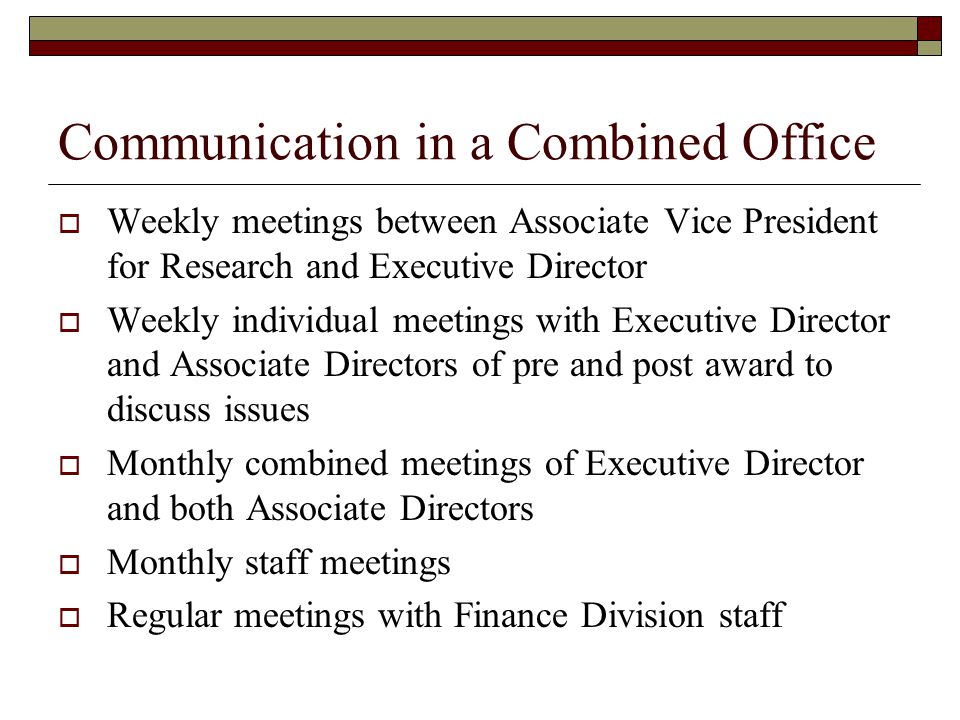 Communication in a Combined Office  Weekly meetings between Associate Vice President for Research and Executive Director  Weekly individual meetings with Executive Director and Associate Directors of pre and post award to discuss issues  Monthly combined meetings of Executive Director and both Associate Directors  Monthly staff meetings  Regular meetings with Finance Division staff