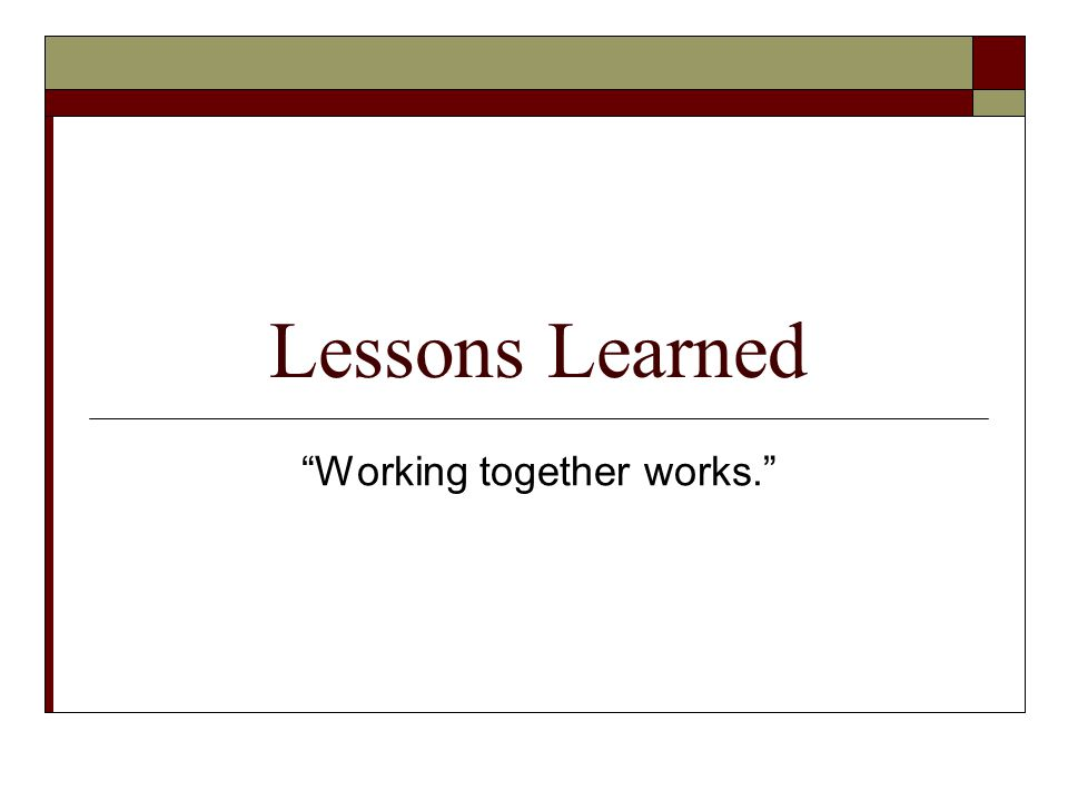 Lessons Learned Working together works.