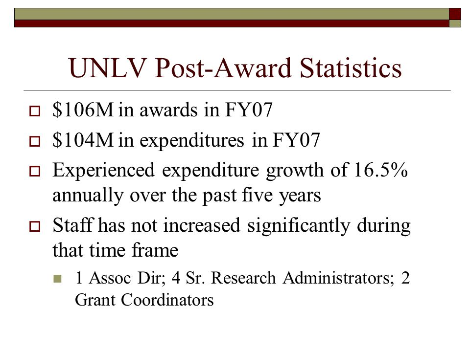 UNLV Post-Award Statistics  $106M in awards in FY07  $104M in expenditures in FY07  Experienced expenditure growth of 16.5% annually over the past five years  Staff has not increased significantly during that time frame 1 Assoc Dir; 4 Sr.