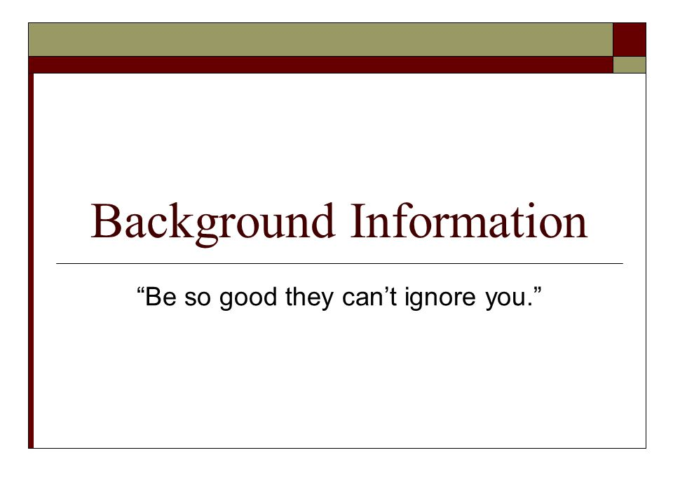 Background Information Be so good they can't ignore you.