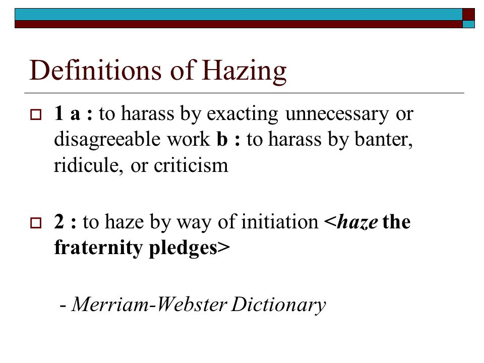 Definitions of Hazing  1 a : to harass by exacting unnecessary or disagreeable work b : to harass by banter, ridicule, or criticism  2 : to haze by way of initiation - Merriam-Webster Dictionary