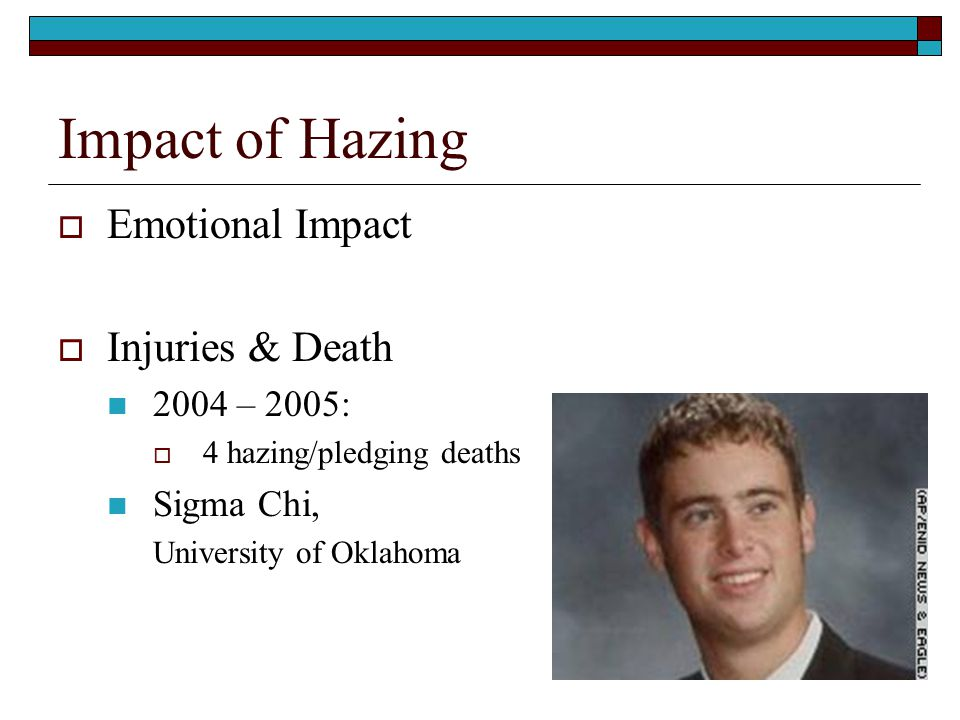 Impact of Hazing  Emotional Impact  Injuries & Death 2004 – 2005:  4 hazing/pledging deaths Sigma Chi, University of Oklahoma
