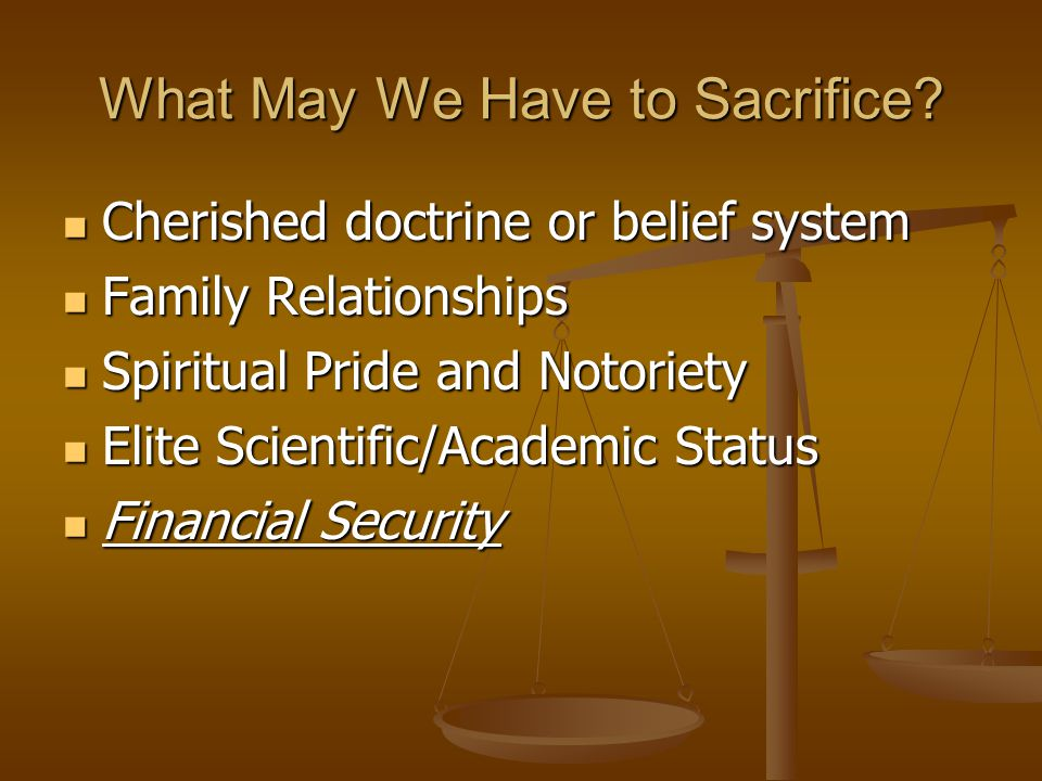 What May We Have to Sacrifice? Cherished doctrine or belief system Cherished doctrine or belief system Family Relationships Family Relationships Spiri