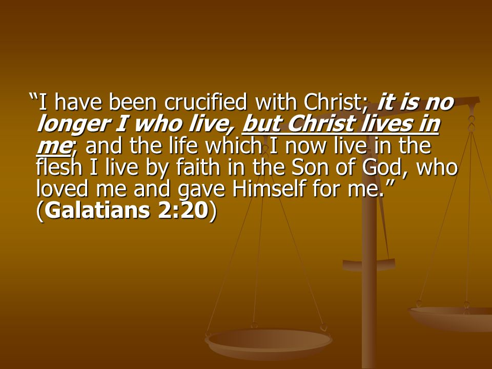 """I have been crucified with Christ; it is no longer I who live, but Christ lives in me; and the life which I now live in the flesh I live by faith in"