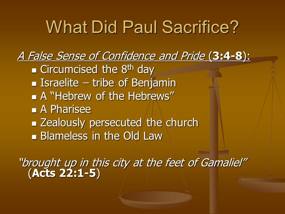 What Did Paul Sacrifice? A False Sense of Confidence and Pride (3:4-8): Circumcised the 8 th day Circumcised the 8 th day Israelite – tribe of Benjami