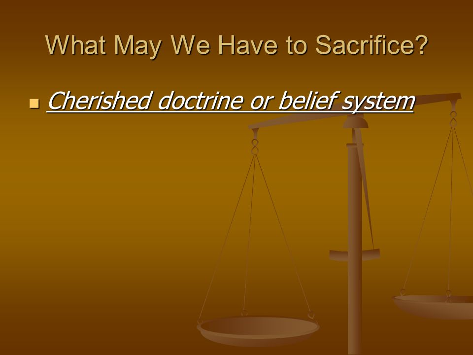 What May We Have to Sacrifice? Cherished doctrine or belief system Cherished doctrine or belief system