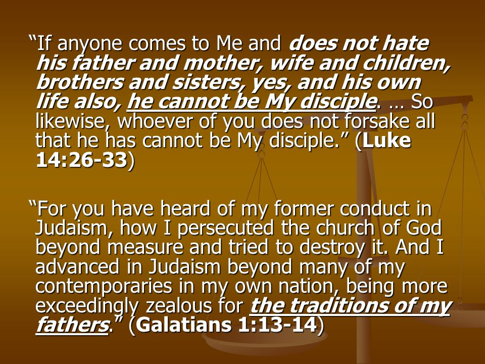 """If anyone comes to Me and does not hate his father and mother, wife and children, brothers and sisters, yes, and his own life also, he cannot be My d"