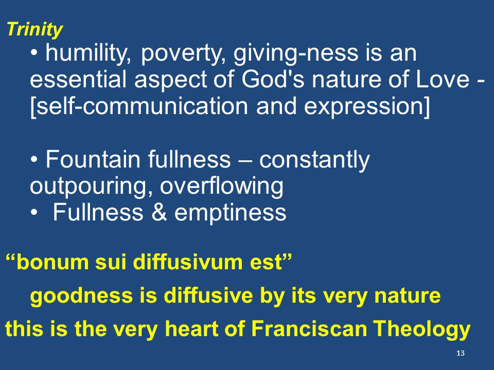 13 Trinity humility, poverty, giving-ness is an essential aspect of God s nature of Love - [self-communication and expression] Fountain fullness – constantly outpouring, overflowing Fullness & emptiness bonum sui diffusivum est goodness is diffusive by its very nature this is the very heart of Franciscan Theology