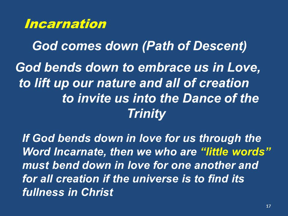 17 God comes down (Path of Descent) Incarnation God bends down to embrace us in Love, to lift up our nature and all of creation to invite us into the Dance of the Trinity If God bends down in love for us through the Word Incarnate, then we who are little words must bend down in love for one another and for all creation if the universe is to find its fullness in Christ
