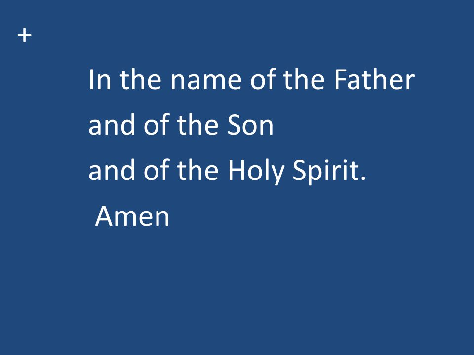 + In the name of the Father and of the Son and of the Holy Spirit. Amen