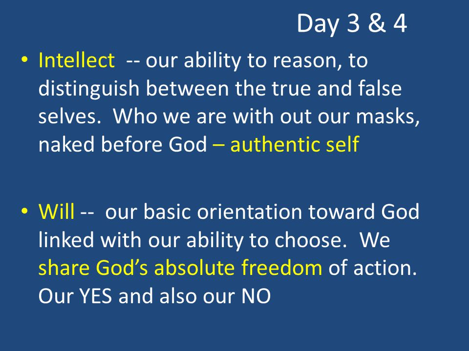 Day 3 & 4 Intellect -- our ability to reason, to distinguish between the true and false selves. Who we are with out our masks, naked before God – auth
