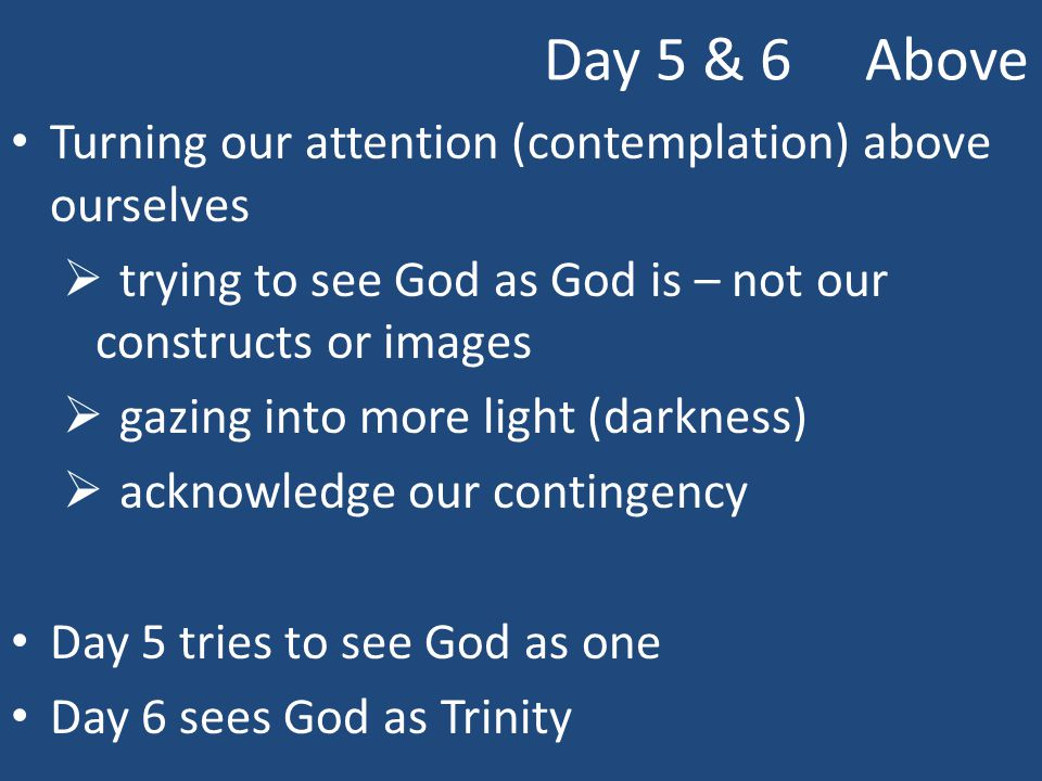 Day 5 & 6 Above Turning our attention (contemplation) above ourselves  trying to see God as God is – not our constructs or images  gazing into more light (darkness)  acknowledge our contingency Day 5 tries to see God as one Day 6 sees God as Trinity