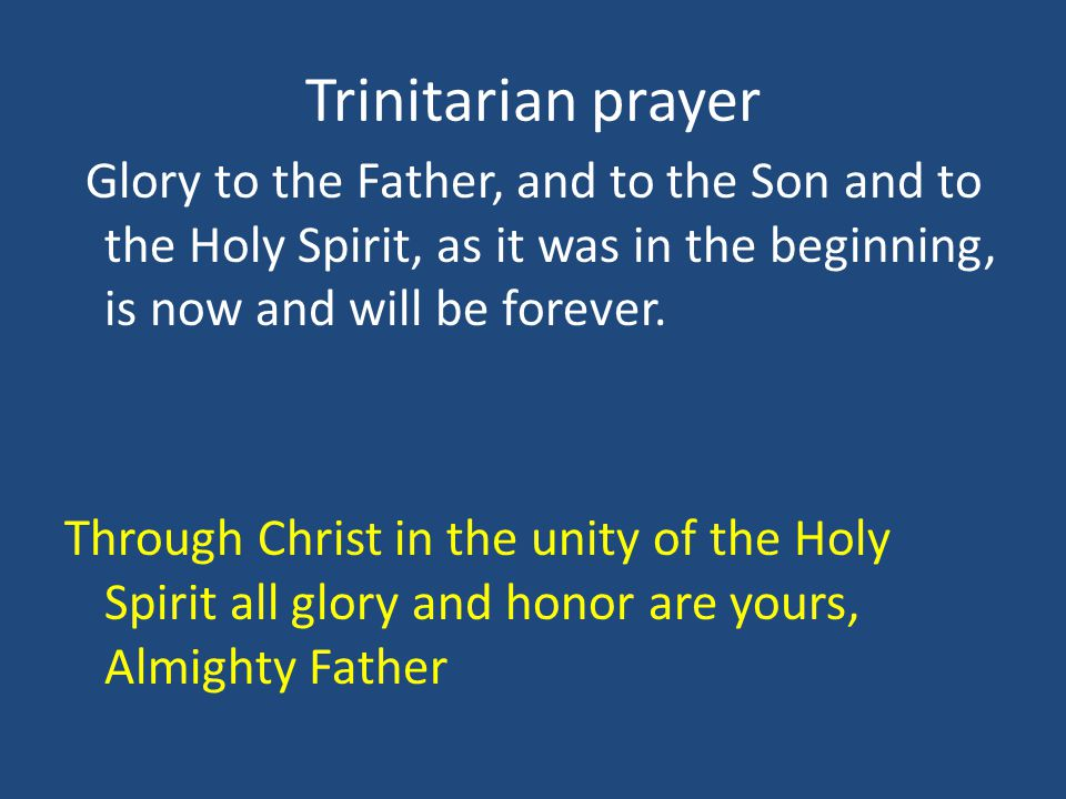 Trinitarian prayer Glory to the Father, and to the Son and to the Holy Spirit, as it was in the beginning, is now and will be forever.