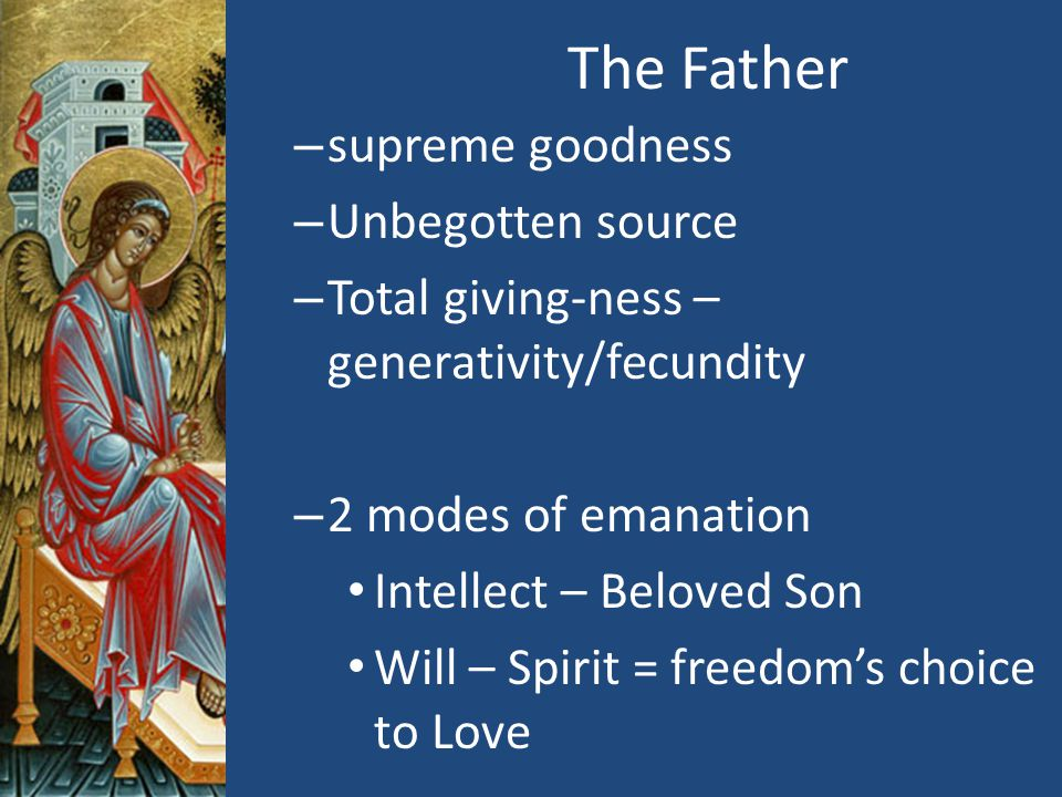 The Father – supreme goodness – Unbegotten source – Total giving-ness – generativity/fecundity – 2 modes of emanation Intellect – Beloved Son Will – Spirit = freedom's choice to Love