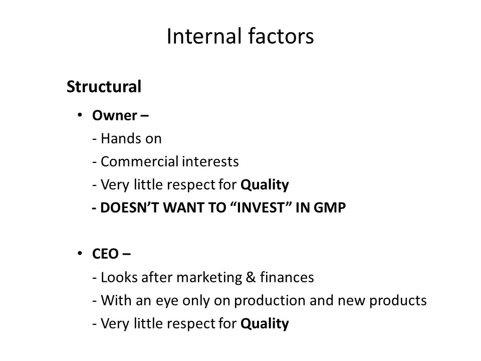 Internal factors Owner – - Hands on - Commercial interests - Very little respect for Quality - DOESN'T WANT TO INVEST IN GMP CEO – - Looks after marketing & finances - With an eye only on production and new products - Very little respect for Quality Structural