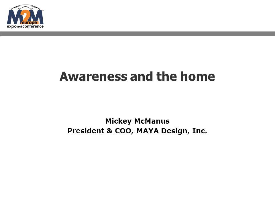 Awareness and the home Mickey McManus President & COO, MAYA Design, Inc.
