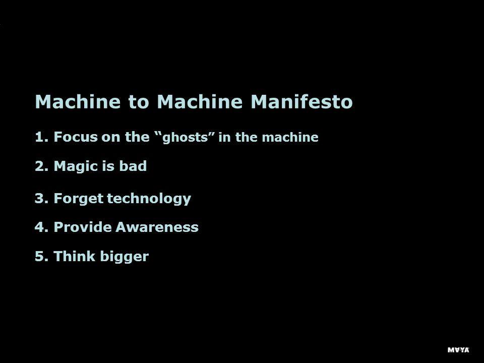 Machine to Machine Manifesto 1. Focus on the ghosts in the machine 2.
