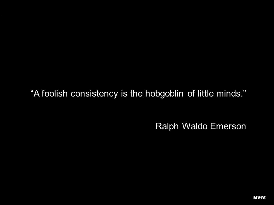 A foolish consistency is the hobgoblin of little minds. Ralph Waldo Emerson