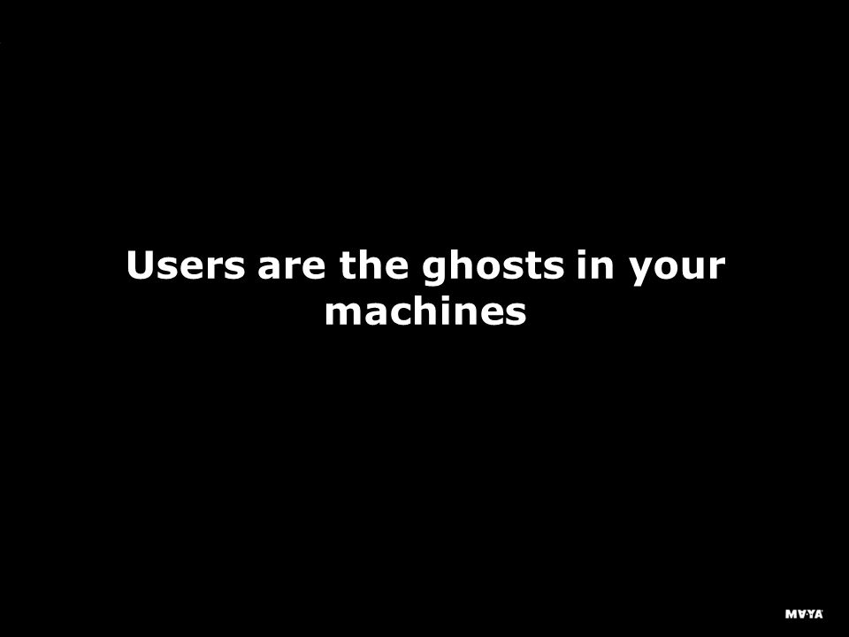 MAYA Design, Inc. Users are the ghosts in your machines