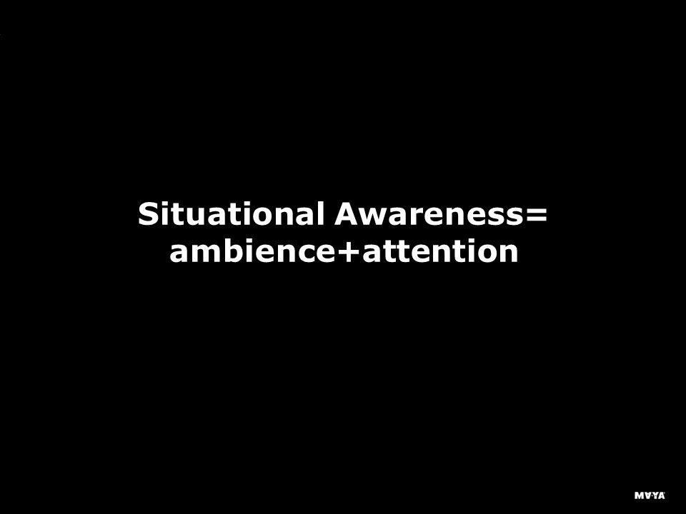 MAYA Design, Inc. Situational Awareness= ambience+attention