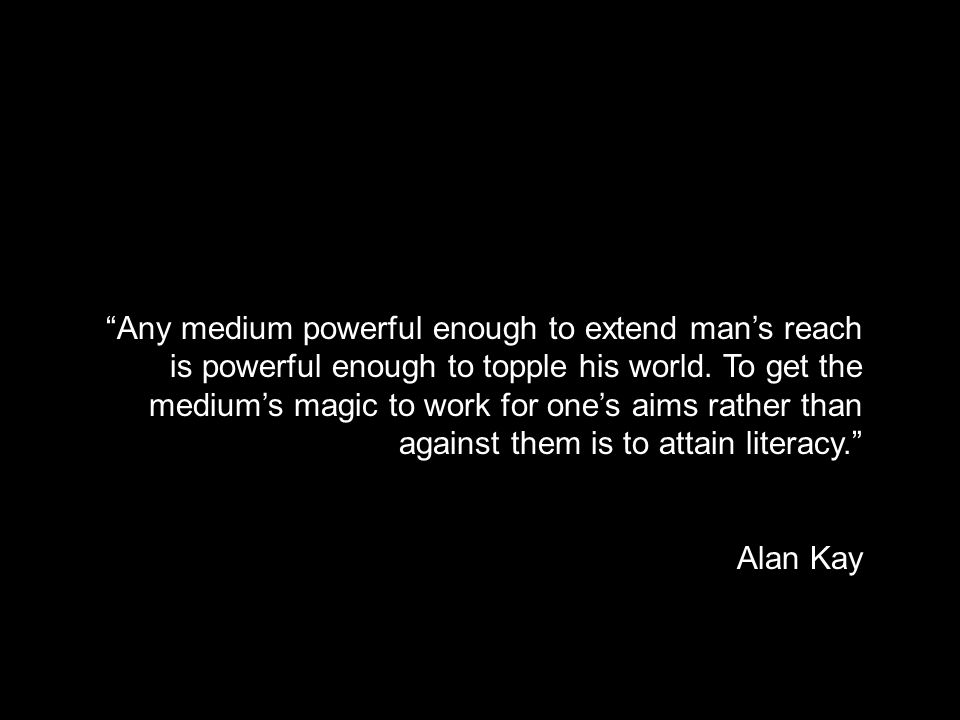 medium and literacy Any medium powerful enough to extend man's reach is powerful enough to topple his world.
