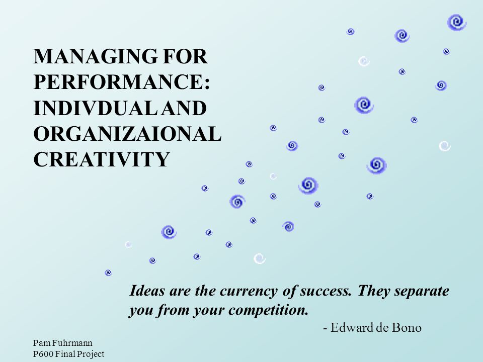 MANAGING FOR PERFORMANCE: INDIVDUAL AND ORGANIZAIONAL CREATIVITY Ideas are the currency of success.