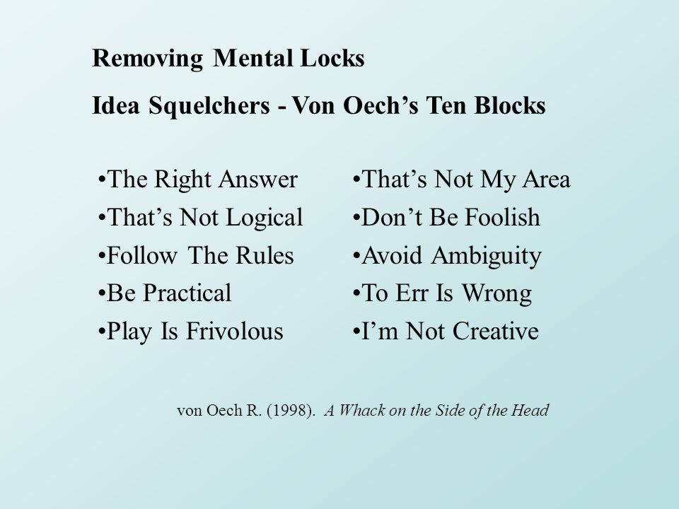 Removing Mental Locks Idea Squelchers - Von Oech's Ten Blocks The Right Answer That's Not Logical Follow The Rules Be Practical Play Is Frivolous That's Not My Area Don't Be Foolish Avoid Ambiguity To Err Is Wrong I'm Not Creative von Oech R.