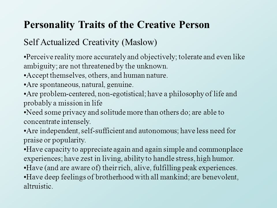 Personality Traits of the Creative Person Self Actualized Creativity (Maslow) Perceive reality more accurately and objectively; tolerate and even like ambiguity; are not threatened by the unknown.