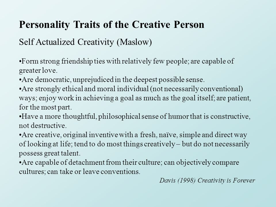 Personality Traits of the Creative Person Self Actualized Creativity (Maslow) Form strong friendship ties with relatively few people; are capable of g